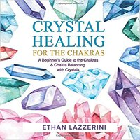 Crystal Healing For The Chakras: A Beginners Guide To The Chakras And Chakra Balancing With Crystals - Ethan Lazzerini
