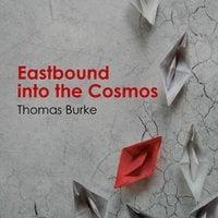 Eastbound into the Cosmos - Thomas Burke