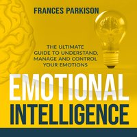 Emotional Intelligence: The Ultimate Guide to Understand, Manage and Control Your Emotions - Frances Parkison
