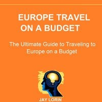 Europe Travel on a Budget: The Ultimate Guide to Traveling to Europe on a Budget - Jay Lorin