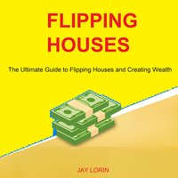 Flipping Houses: The Ultimate Guide to Flipping Houses and Creating Wealth - Jay Lorin