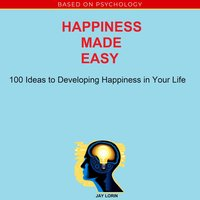 Happiness Made Easy: 100 Ideas to Developing Happiness in Your Life - Jay Lorin