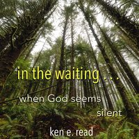 in the waiting... - Ken E. Read