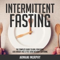 Intermittent Fasting: The Complete Guide to Heal Your Body, Lose Weight Fast & Feel Good Without Suffering - Armani Murphy