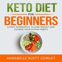 Keto Diet for Beginners: A Easy Alternative to Lose Weight and Change Your Eating Habits - Annabelle Rusty Cowley