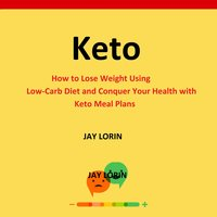 Keto: How to Lose Weight Using Low-Carb Diet and Conquer Your Health with Keto Meal Plans - Jay Lorin