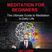 Meditation for Beginners: The Ultimate Guide to Meditation in Daily Life - Jay Lorin