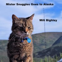 Mister Snuggles Goes to Alaska - Milt Bighley