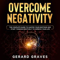 Overcome Negativity: The Complete Guide to Master Your Emotions and Start Thinking Positively to Improve Your Life - Gerard Graves