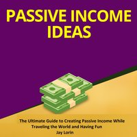Passive Income Ideas: The Ultimate Guide to Creating Passive Income While Traveling the World and Having Fun - Jay Lorin