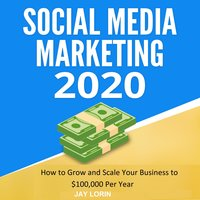 Social Media Marketing 2020: How to Grow and Scale Your Business to $100,000 per Year - Jay Lorin