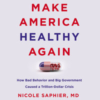 Make America Healthy Again: How Bad Behavior and Big Government Caused a Trillion-Dollar Crisis - Nicole Saphier