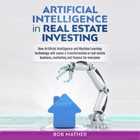 Artificial Intelligence in Real Estate Investing: How Artificial Intelligence and Machine Learning Technology Will Cause a Transformation in Real Estate Business, Marketing and Finance for Everyone - Bob Mather