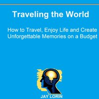 Traveling the World: How to Travel, Enjoy Life and Create Unforgettable Memories on a Budget - Jay Lorin