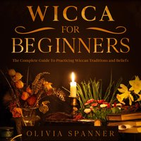 Wicca For Beginners: The Complete Guide To Practicing Wiccan Traditions and Beliefs - Olivia Spanner