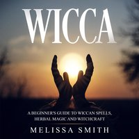 Wicca: A Beginner's Guide To Wiccan Spells, Herbal Magic And Witchcraft - Melissa Smith