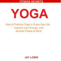 Yoga: How to Practice Yoga in Every Day Life, Improve your Energy, and Achieve Peace of Mind - Jay Lorin