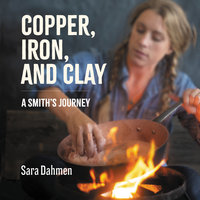 Copper, Iron, and Clay: A Smith's Journey - Sara Dahmen
