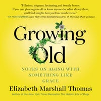Growing Old: Notes on Aging with Something Like Grace - Elizabeth Marshall Thomas