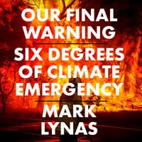 Our Final Warning: Six Degrees of Climate Emergency - Mark Lynas