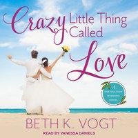 Crazy Little Thing Called Love: A Destination Wedding Novel - Beth K. Vogt