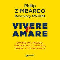 Vivere e Amare. Guarire dal passato, abbracciare il presente, creare il futuro ideale - Philip Zimbardo