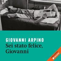 Sei stato felice, Giovanni - Giovanni Arpino