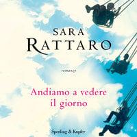 Andiamo a vedere il giorno - Sara Rattaro