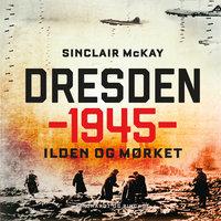 Dresden 1945 - Ilden og mørket - Sinclair McKay