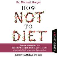 How Not to Diet - Gesund abnehmen und dauerhaft schlank bleiben dank neuester wissenschaftlich bewiesener Erkenntnisse - Dr. Michael Greger