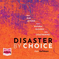 Disaster by Choice: How Our Actions Turn Natural Hazards Into Catastrophes - Ilan Kelman