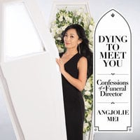 Dying to Meet You: Confessions of a Funeral Director - Angjolie Mei