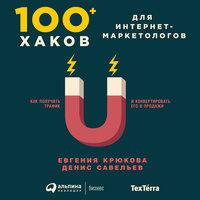 100+ хаков для интернет-маркетологов: Как получить трафик и конвертировать его в продажи - Евгения Крюкова, Денис Савельев