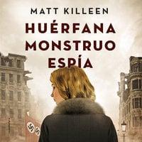 Huérfana, monstruo, espía - Matt Killeen