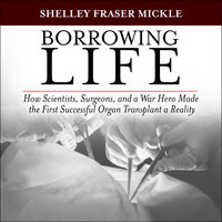 Borrowing Life: How Scientists, Surgeons, and a War Hero Made the First Successful Organ Transplant a Reality - Shelley Fraser Mickle