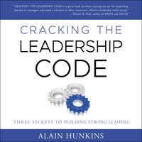 Cracking the Leadership Code: Three Secrets to Building Strong Leaders - Alain Hunkins