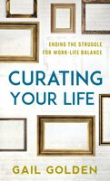Curating Your Life: Ending the Struggle for Work-Life Balance - Gail Golden