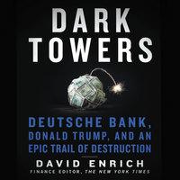Dark Towers: Deutsche Bank, Donald Trump, and an Epic Trail of Destruction - David Enrich