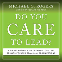 Do You Care to Lead?: A 5 Part Formula for Creating Loyal and Results Focused Teams and Organizations - Michael G. Rogers