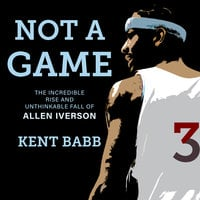 Not a Game: The Incredible Rise and Unthinkable Fall of Allen Iverson - Kent Babb