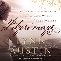 Pilgrimage: My Journey to A Deeper Faith In The Land Where Jesus Walked - Lynn Austin