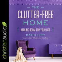 The Clutter-Free Home: Making Room for Your Life - Kathi Lipp