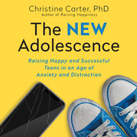 The New Adolescence: Raising Happy and Successful Teens in an Age of Anxiety and Distraction - Carter Carter