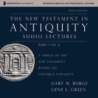 The New Testament in Antiquity: Audio Lectures 1 - Gary M. Burge, Gene L. Green