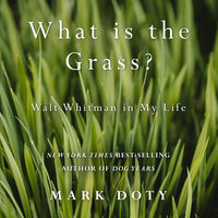 What Is the Grass: Walt Whitman in My Life - Mark Doty