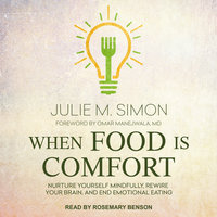 When Food Is Comfort: Nurture Yourself Mindfully, Rewire Your Brain, and End Emotional Eating - Julie M. Simon