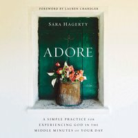 Adore: A Simple Practice for Experiencing God in the Middle Minutes of Your Day - Sara Hagerty