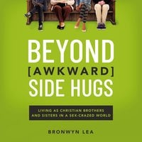 Beyond Awkward Side Hugs: Living as Christian Brothers and Sisters in a Sex-Crazed World - Bronwyn Lea