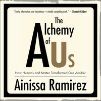 The Alchemy of Us: How Humans and Matter Transformed One Another - Ainissa Ramirez