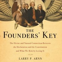 The Founders' Key: The Divine and Natural Connection Between the Declaration and the Constitution and What We Risk by Losing It - Larry Arnn
